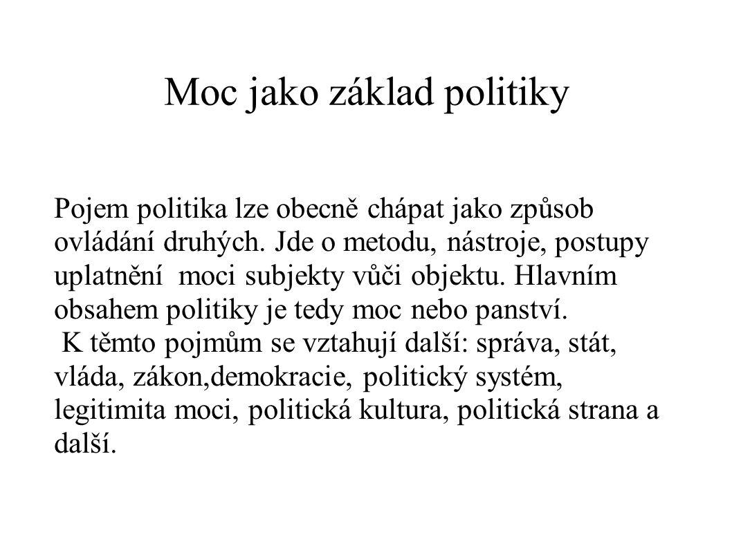 Moc jako základ politiky Pojem politika lze obecně chápat jako způsob ovládání druhých. Jde o metodu, nástroje, postupy uplatnění moci subjekty vůči o