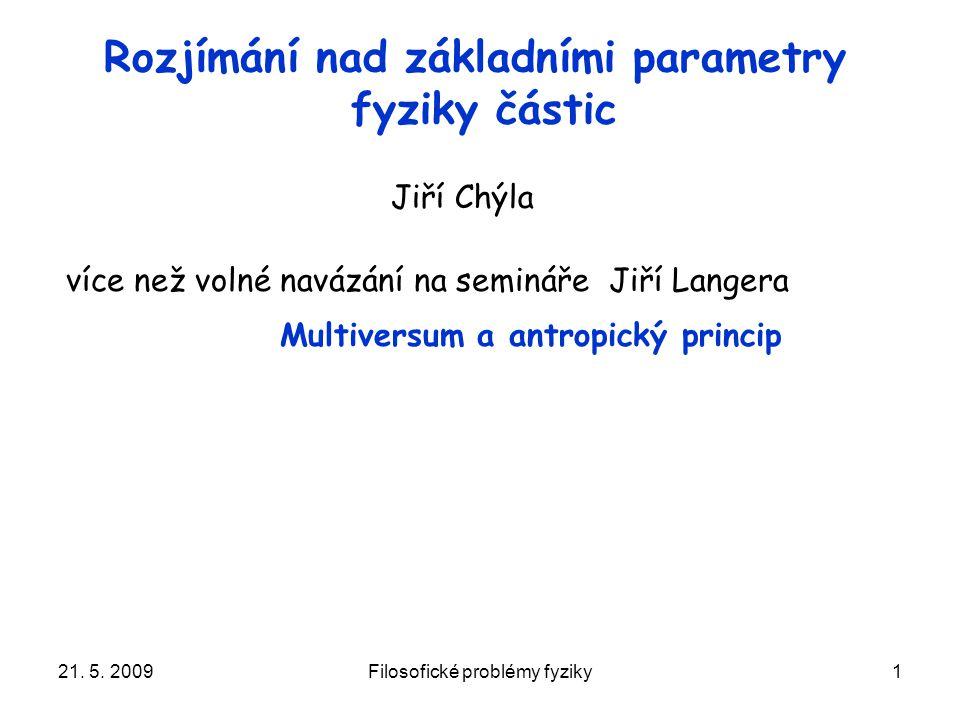 21. 5. 2009Filosofické problémy fyziky1 Rozjímání nad základními parametry fyziky částic více než volné navázání na semináře Jiří Langera Multiversum