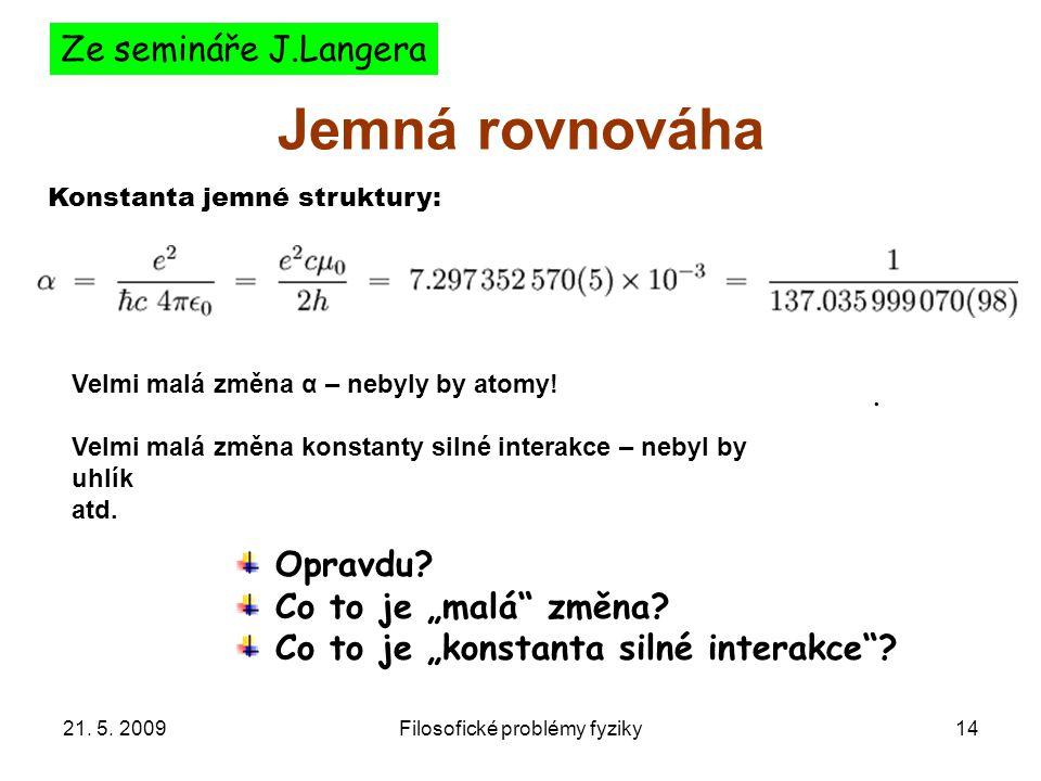 21. 5. 2009Filosofické problémy fyziky14 Jemná rovnováha. Konstanta jemné struktury: Velmi malá změna α – nebyly by atomy! Velmi malá změna konstanty