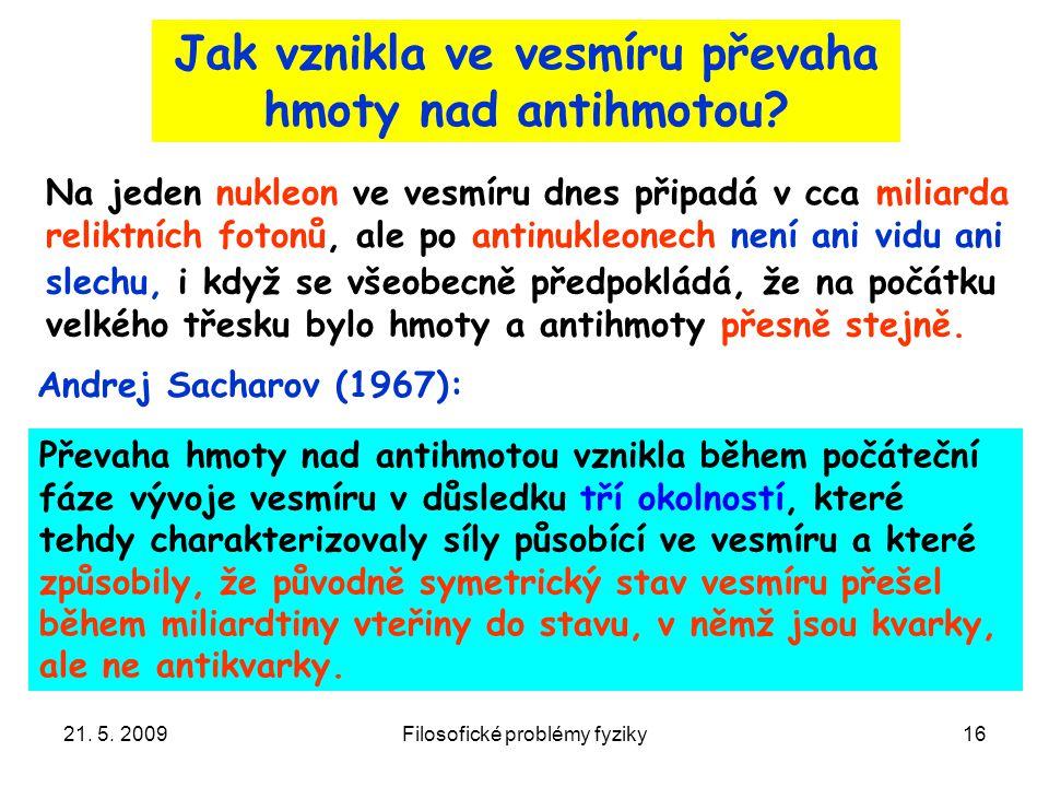 21. 5. 2009Filosofické problémy fyziky16 Jak vznikla ve vesmíru převaha hmoty nad antihmotou? Na jeden nukleon ve vesmíru dnes připadá v cca miliarda