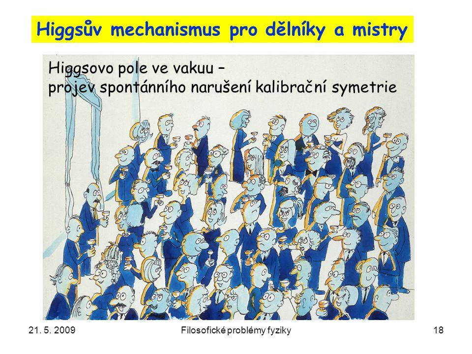 21. 5. 2009Filosofické problémy fyziky18 Higgsův mechanismus pro dělníky a mistry Higgsovo pole ve vakuu – projev spontánního narušení kalibrační syme