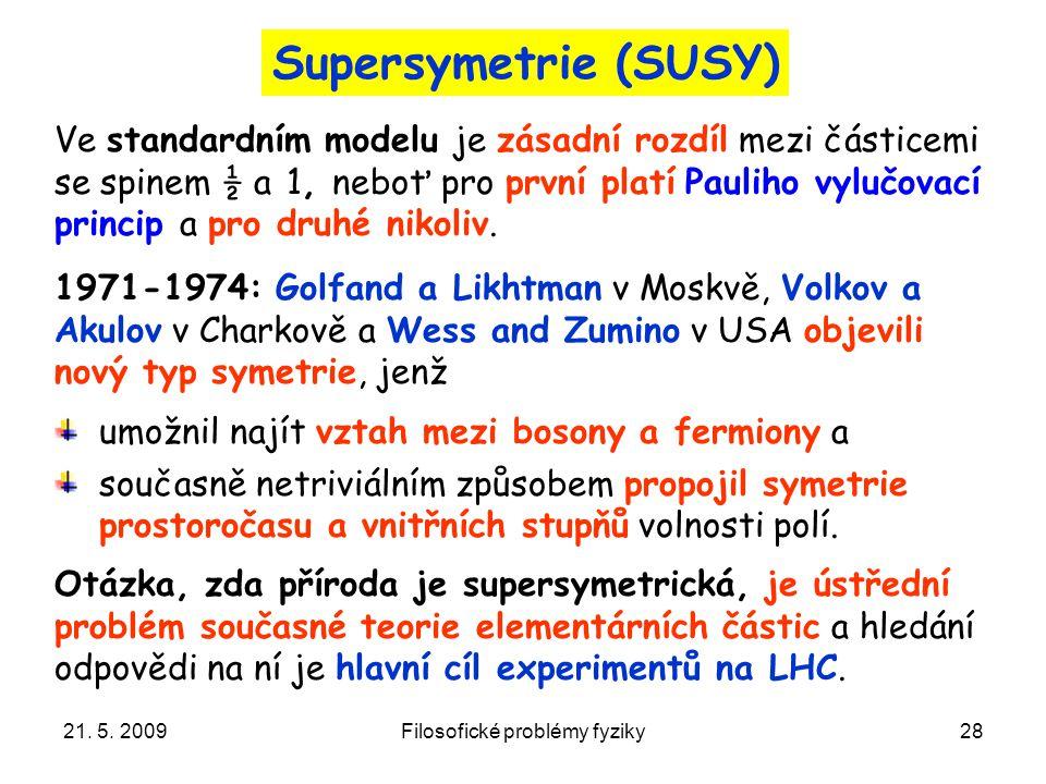 21. 5. 2009Filosofické problémy fyziky28 Supersymetrie (SUSY) Ve standardním modelu je zásadní rozdíl mezi částicemi se spinem ½ a 1, neboť pro první