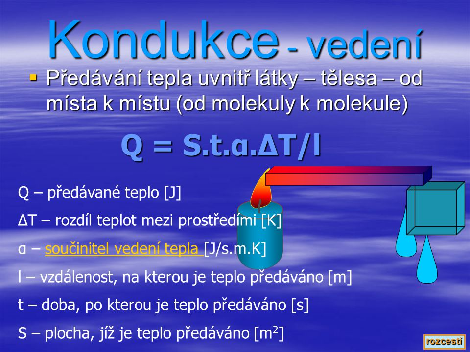 """ Předávání tepla mezi dvěma látkami, nejčastěji pevnou a kapalnou nebo plynnou Konvekce - proudění Q = S.t.θ.ΔT Q – předávané teplo [J] S – plocha, jíž je teplo předáváno [m 2 ] t – doba, po kterou je teplo předáváno [s] ΔT – rozdíl teplot mezi prostředími [K] Θ – součinitel konvekce [J/s.m 2.K] (malé řecké písmeno """"theta )součinitel konvekce rozcestí"""