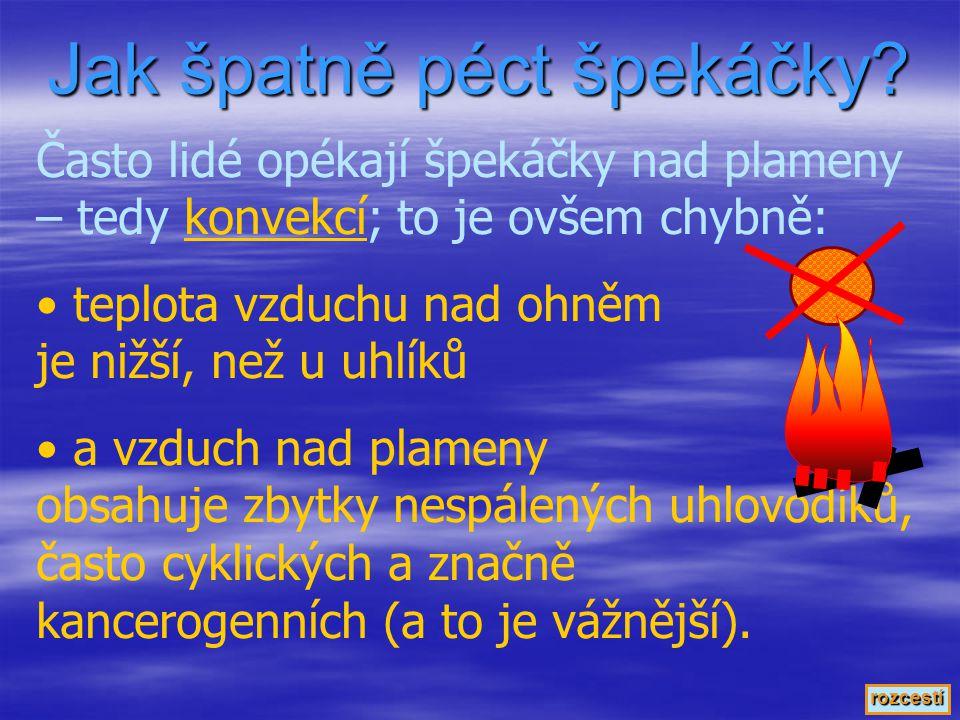 Často lidé opékají špekáčky nad plameny – tedy konvekcí; to je ovšem chybně:konvekcí • teplota vzduchu nad ohněm je nižší, než u uhlíků • a vzduch nad plameny obsahuje zbytky nespálených uhlovodíků, často cyklických a značně kancerogenních (a to je vážnější).