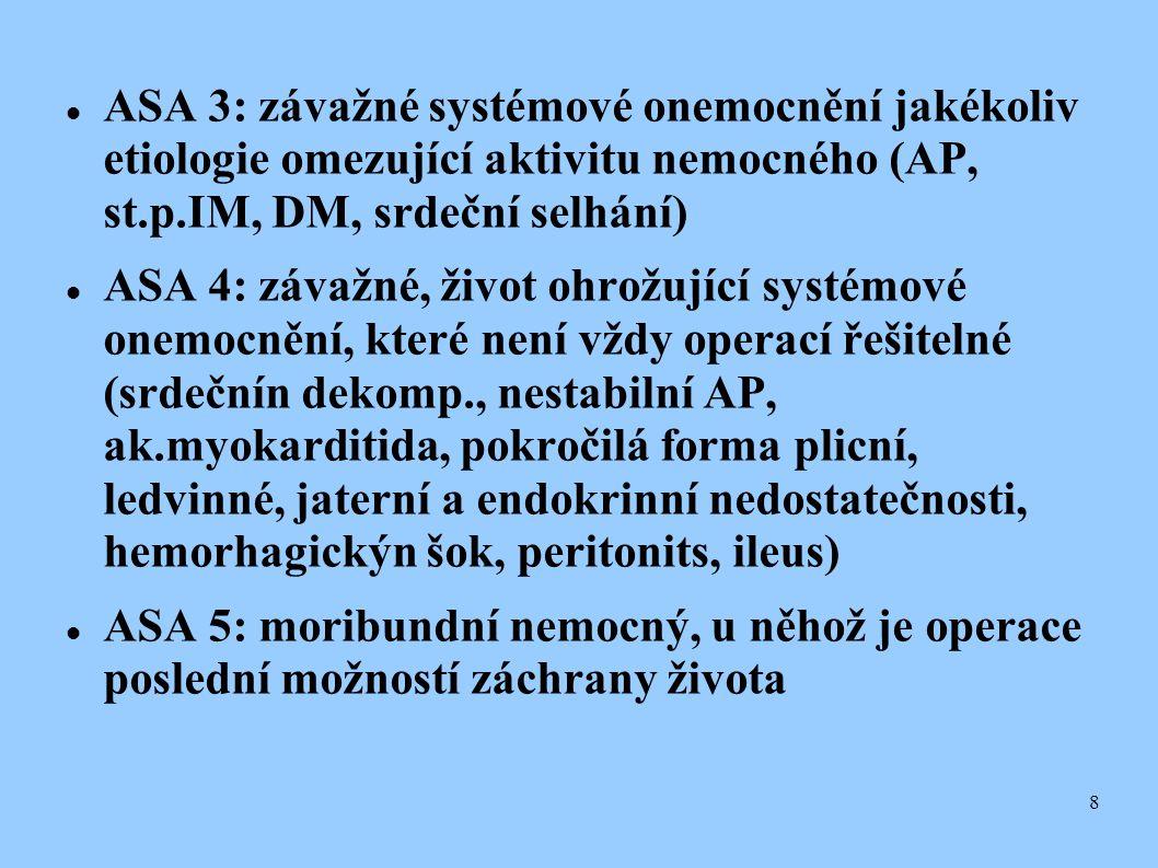 8  ASA 3: závažné systémové onemocnění jakékoliv etiologie omezující aktivitu nemocného (AP, st.p.IM, DM, srdeční selhání)  ASA 4: závažné, život o