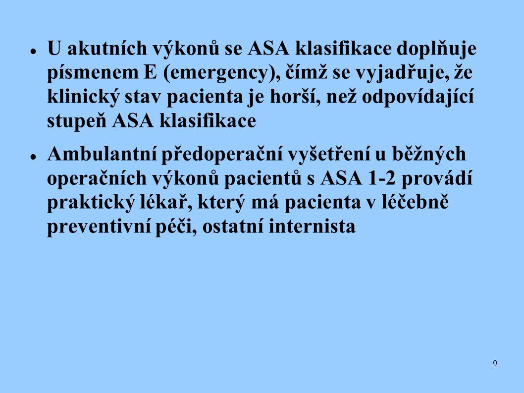 9  U akutních výkonů se ASA klasifikace doplňuje písmenem E (emergency), čímž se vyjadřuje, že klinický stav pacienta je horší, než odpovídající stup