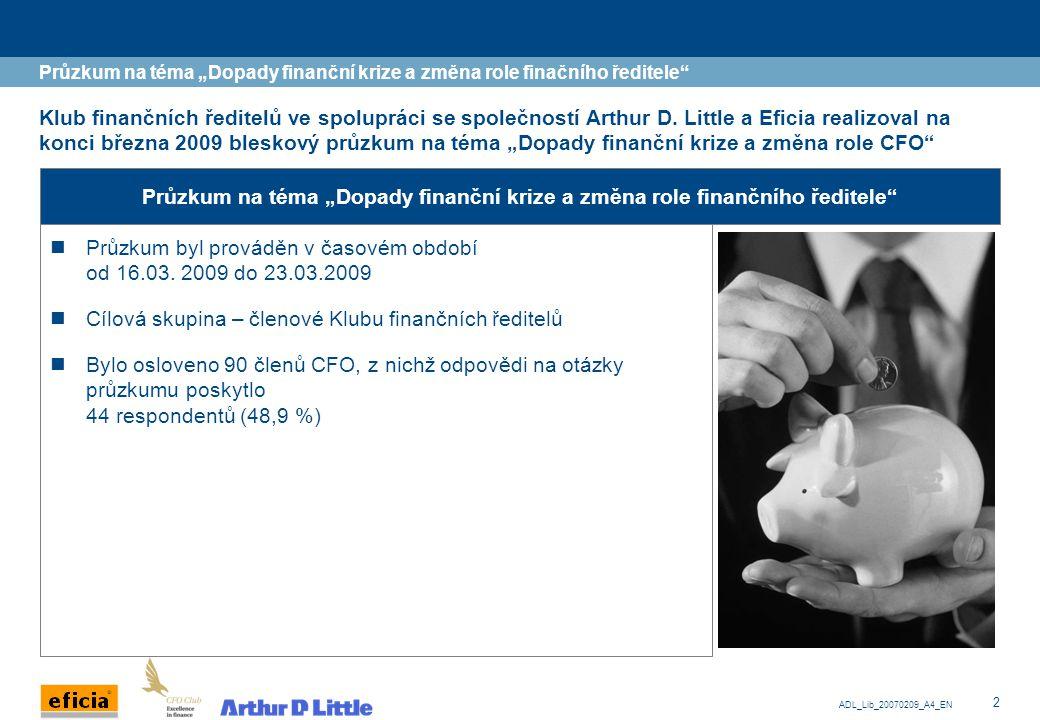 """3 ADL_Lib_20070209_A4_EN Průzkumu se účastnili finanční ředitelé nejvýznamnějších podniků v České republice Průzkum na téma """"Dopady finanční krize a změna role finačního ředitele Průzkumu se zúčastnili:  Členové clubu CFO, kteří působí v oblastech: –Energy a Utilities (3) –Finanční instituce (5) –Chemický průmysl (1) –IT (3) –Průmyslová výroba (3) –Retail služby (3) –Stavebnictví (1) –Telekomunikace a média (8) –Ostatní (17)  Společnosti s obratem do 100 mil."""