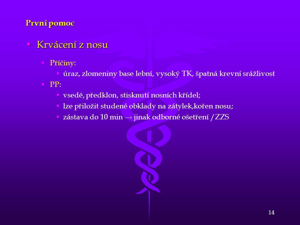 14 První pomoc •Krvácení z nosu • •Příčiny: • •úraz, zlomeniny base lební, vysoký TK, špatná krevní srážlivost • •PP: • •vsedě, předklon, stisknutí no