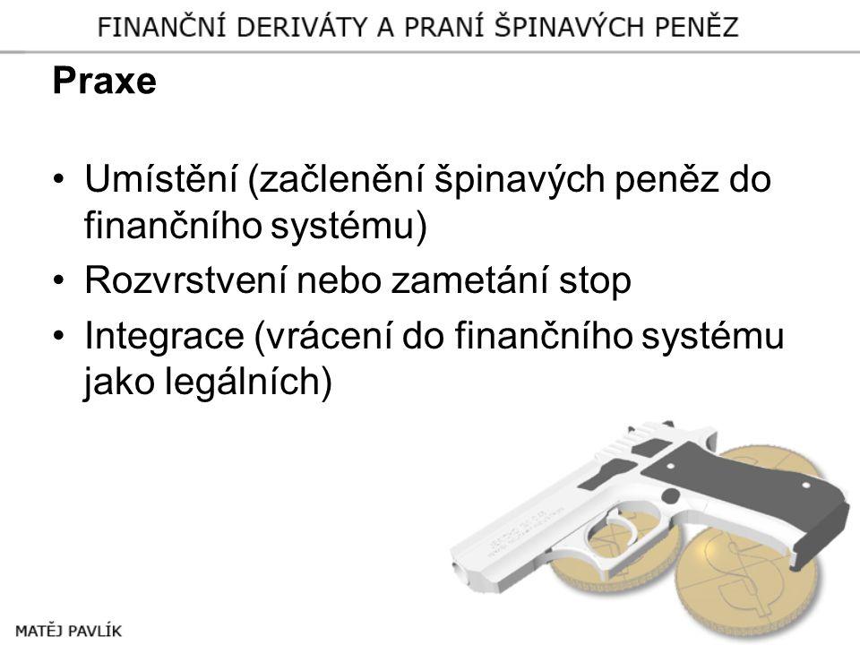 Praxe •Umístění (začlenění špinavých peněz do finančního systému) •Rozvrstvení nebo zametání stop •Integrace (vrácení do finančního systému jako legál