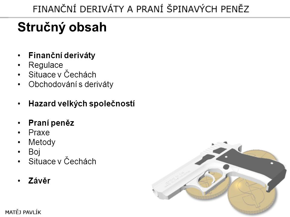 Stručný obsah •Finanční deriváty •Regulace •Situace v Čechách •Obchodování s deriváty •Hazard velkých společností •Praní peněz •Praxe •Metody •Boj •Si