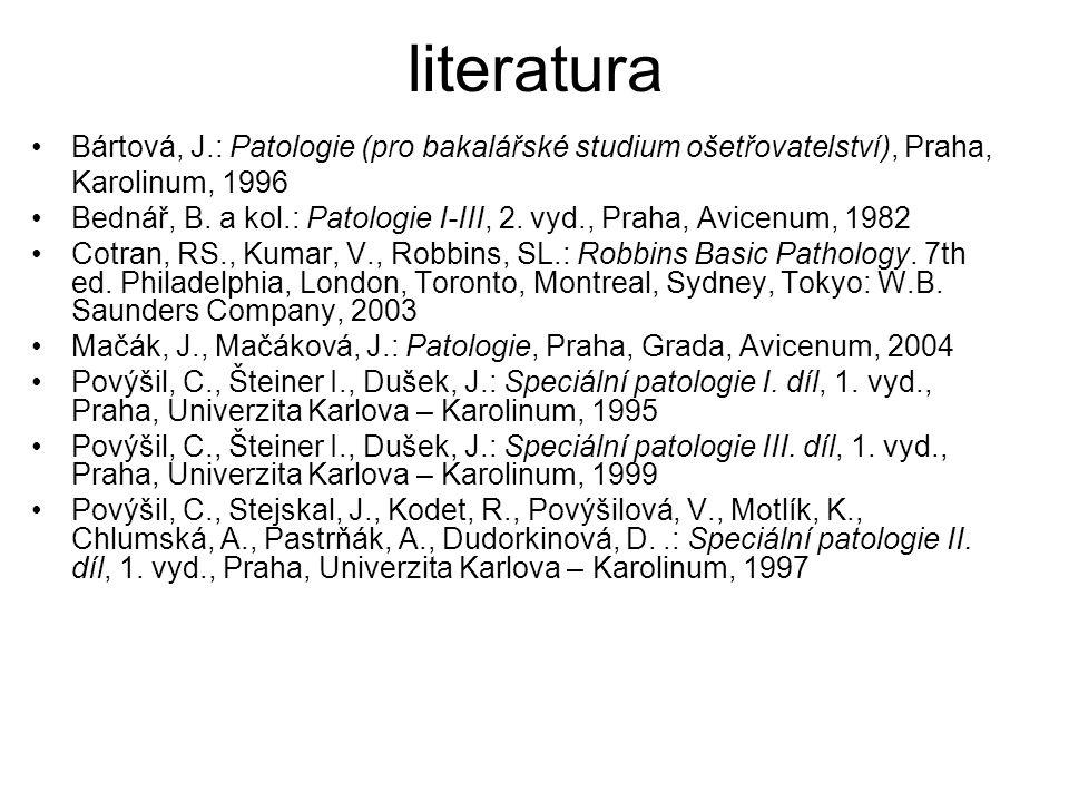 literatura •Bártová, J.: Patologie (pro bakalářské studium ošetřovatelství), Praha, Karolinum, 1996 •Bednář, B. a kol.: Patologie I-III, 2. vyd., Prah