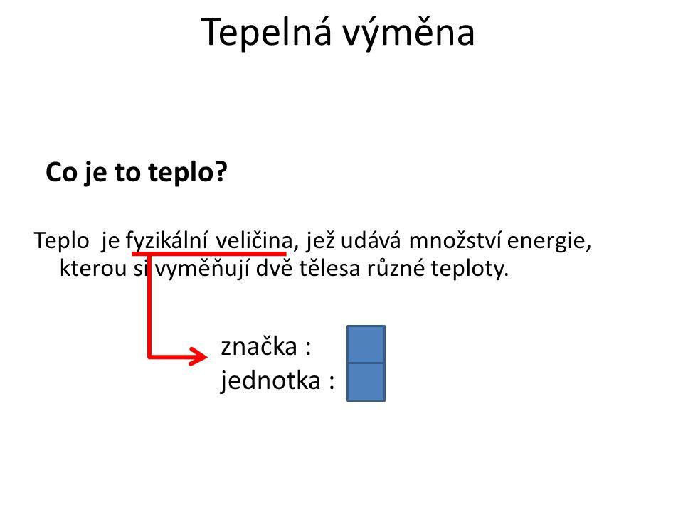 Tepelná výměna Teplo je fyzikální veličina, jež udává množství energie, kterou si vyměňují dvě tělesa různé teploty. Co je to teplo? značka :Q jednotk