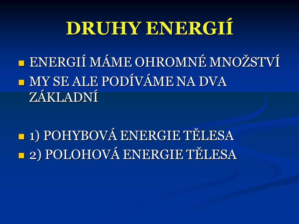 DRUHY ENERGIÍ  ENERGIÍ MÁME OHROMNÉ MNOŽSTVÍ  MY SE ALE PODÍVÁME NA DVA ZÁKLADNÍ  1) POHYBOVÁ ENERGIE TĚLESA  2) POLOHOVÁ ENERGIE TĚLESA