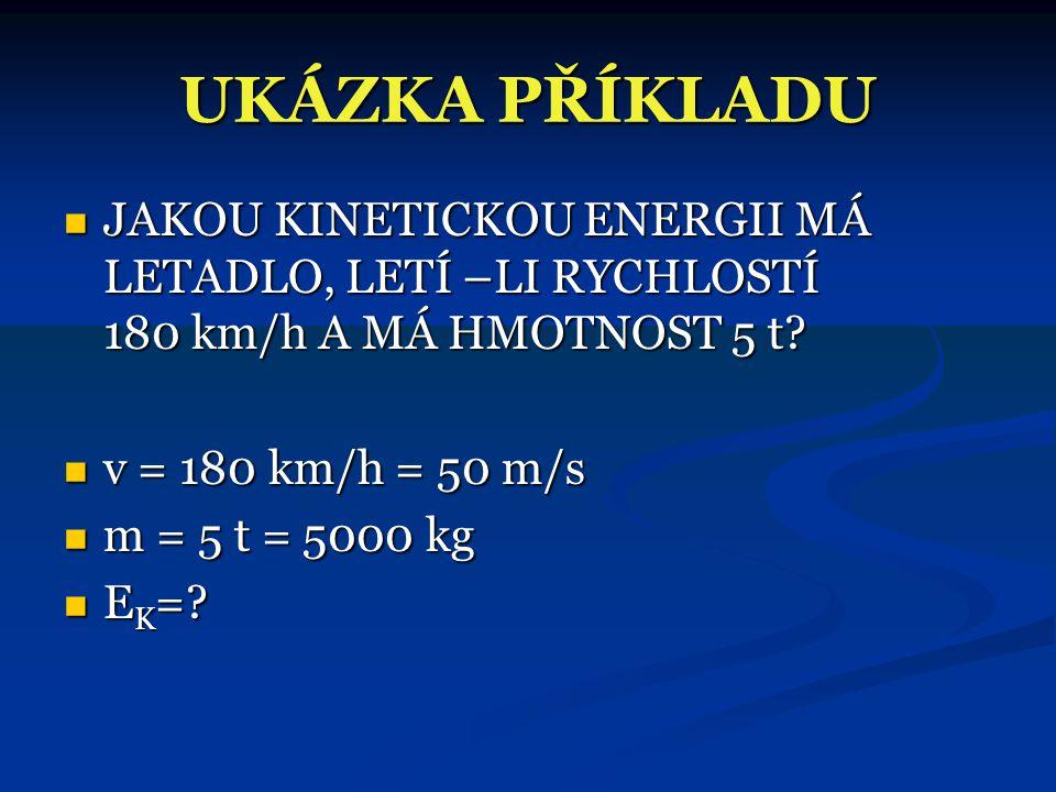 UKÁZKA PŘÍKLADU  JAKOU KINETICKOU ENERGII MÁ LETADLO, LETÍ –LI RYCHLOSTÍ 180 km/h A MÁ HMOTNOST 5 t.