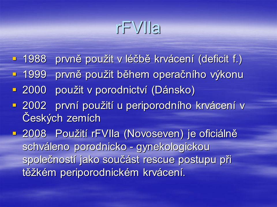 rFVIIa  1988 prvně použit v léčbě krvácení (deficit f.)  1999 prvně použit během operačního výkonu  2000 použit v porodnictví (Dánsko)  2002 první použití u periporodního krvácení v Českých zemích  2008 Použití rFVIIa (Novoseven) je oficiálně schváleno porodnicko - gynekologickou společností jako součást rescue postupu při těžkém periporodnickém krvácení.