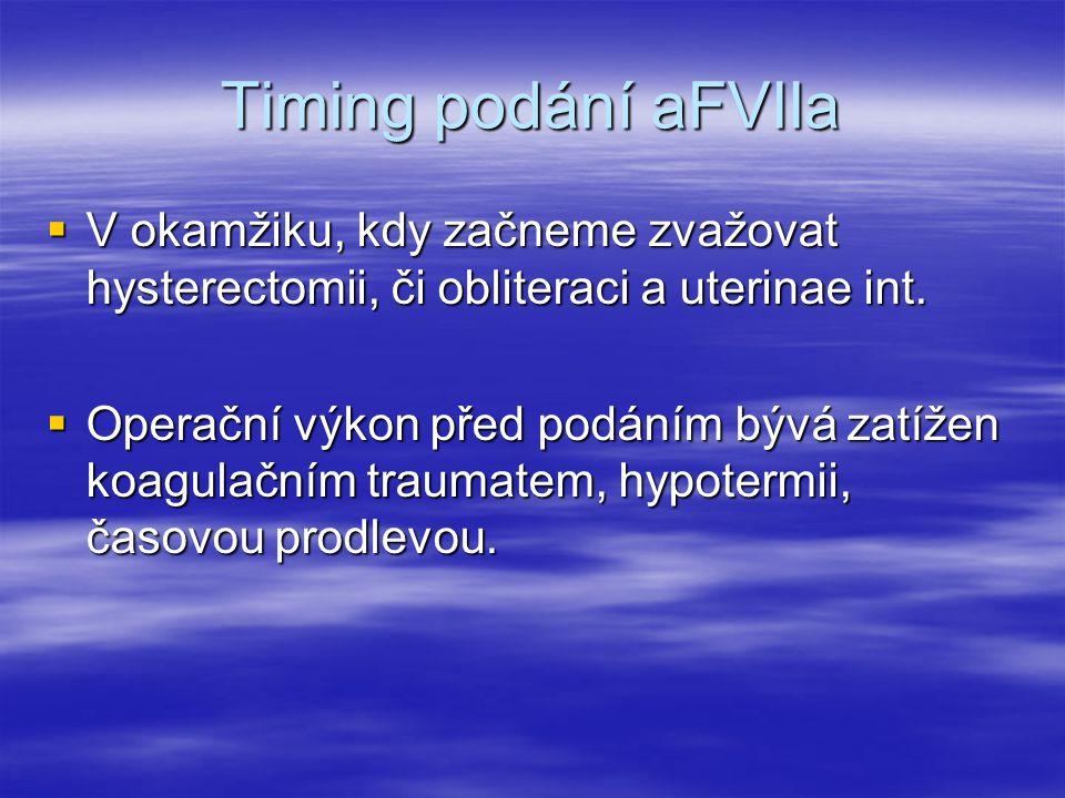 Timing podání aFVIIa  V okamžiku, kdy začneme zvažovat hysterectomii, či obliteraci a uterinae int.  Operační výkon před podáním bývá zatížen koagul
