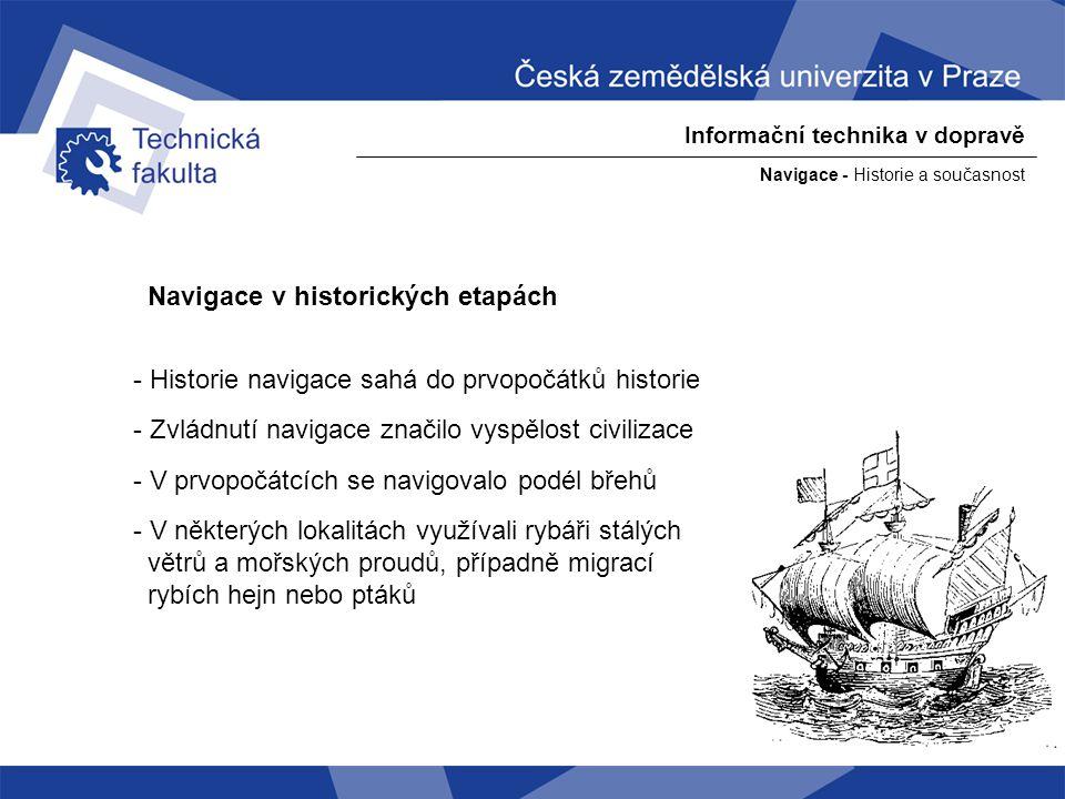 Navigace - Historie a současnost Informační technika v dopravě Navigace v historických etapách - Polynésané a Mikronésané se orientovali podle ostrovů - Vikingové se orientovali podle slunce, které na severu nezapadalo - Staří mořeplavci se orientovali podle kompasu a rychlosti lodi - Již staří Féničané (3000 let př.