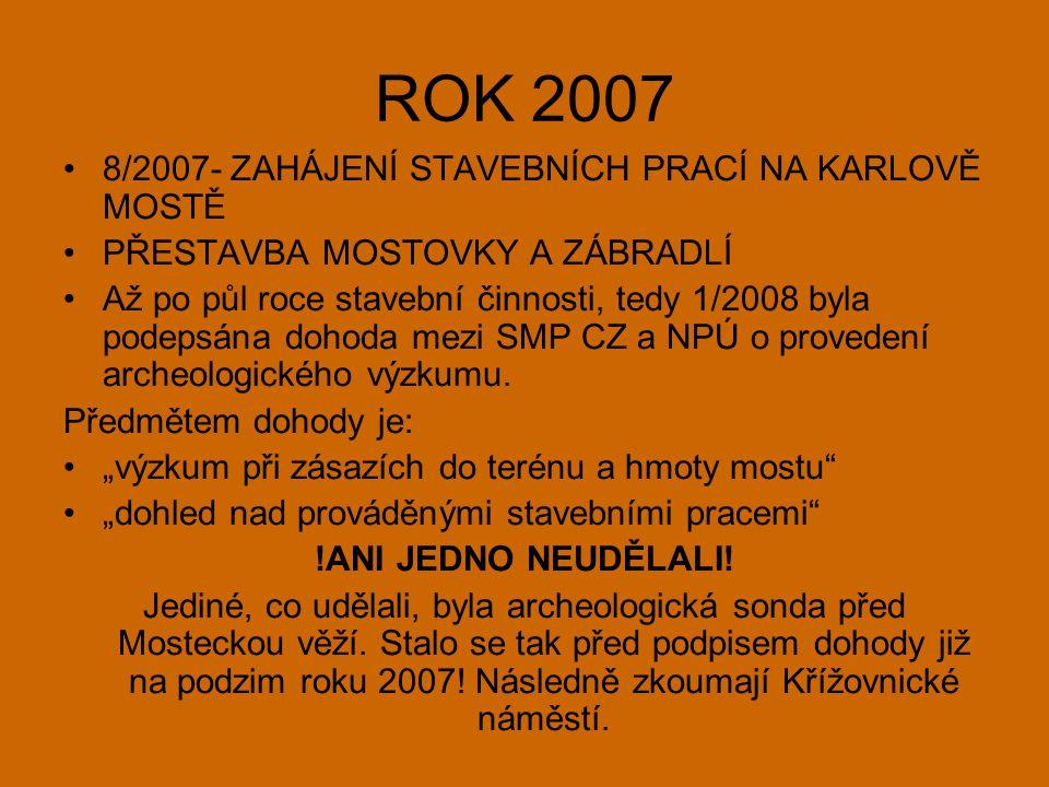 ROK 2007 •8/2007- ZAHÁJENÍ STAVEBNÍCH PRACÍ NA KARLOVĚ MOSTĚ •PŘESTAVBA MOSTOVKY A ZÁBRADLÍ •Až po půl roce stavební činnosti, tedy 1/2008 byla podepsána dohoda mezi SMP CZ a NPÚ o provedení archeologického výzkumu.