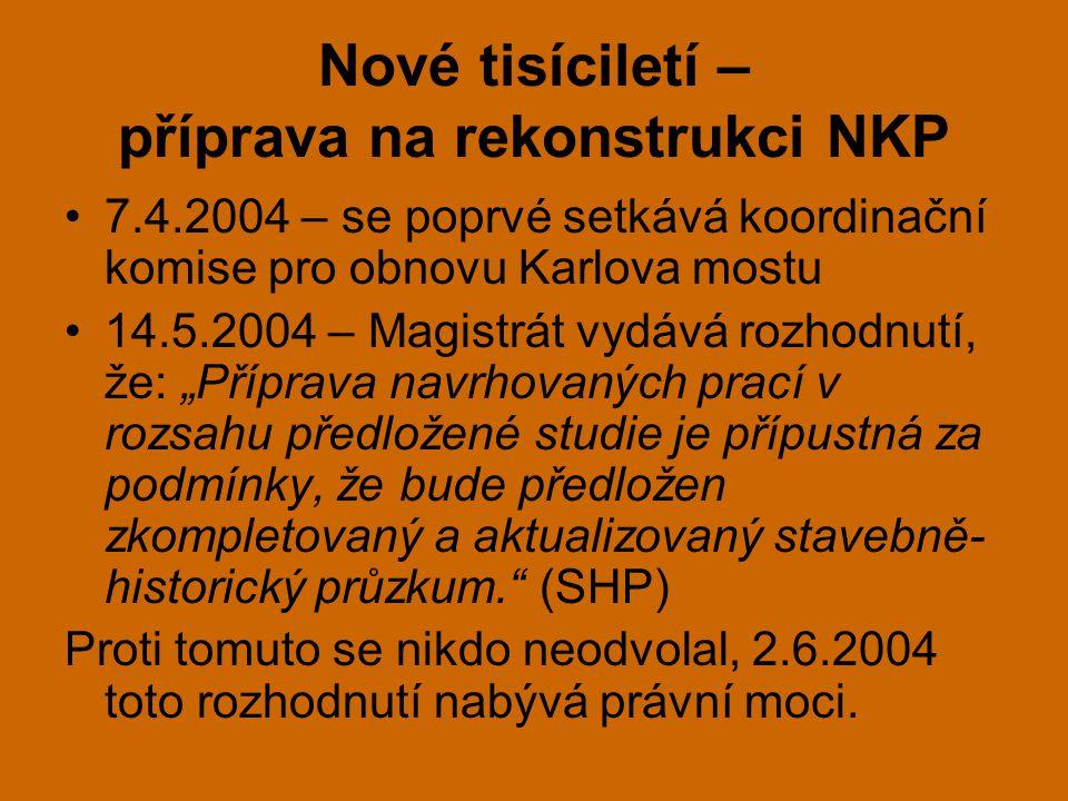 """Nové tisíciletí – příprava na rekonstrukci NKP •7.4.2004 – se poprvé setkává koordinační komise pro obnovu Karlova mostu •14.5.2004 – Magistrát vydává rozhodnutí, že: """"Příprava navrhovaných prací v rozsahu předložené studie je přípustná za podmínky, že bude předložen zkompletovaný a aktualizovaný stavebně- historický průzkum. (SHP) Proti tomuto se nikdo neodvolal, 2.6.2004 toto rozhodnutí nabývá právní moci."""