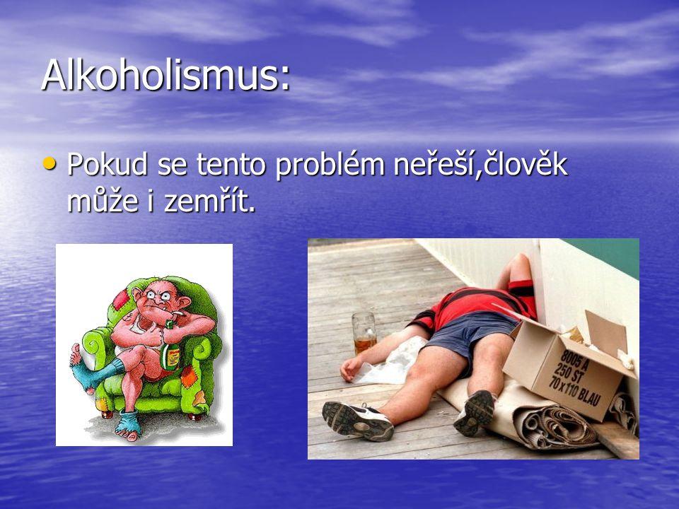 Alkoholismus: • Pokud se tento problém neřeší,člověk může i zemřít.