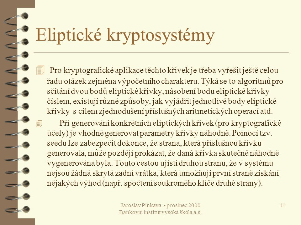 Jaroslav Pinkava - prosinec 2000 Bankovní institut vysoká škola a.s. 11 Eliptické kryptosystémy 4 Pro kryptografické aplikace těchto křivek je třeba v