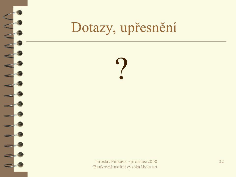 Jaroslav Pinkava - prosinec 2000 Bankovní institut vysoká škola a.s. 22 Dotazy, upřesnění ?