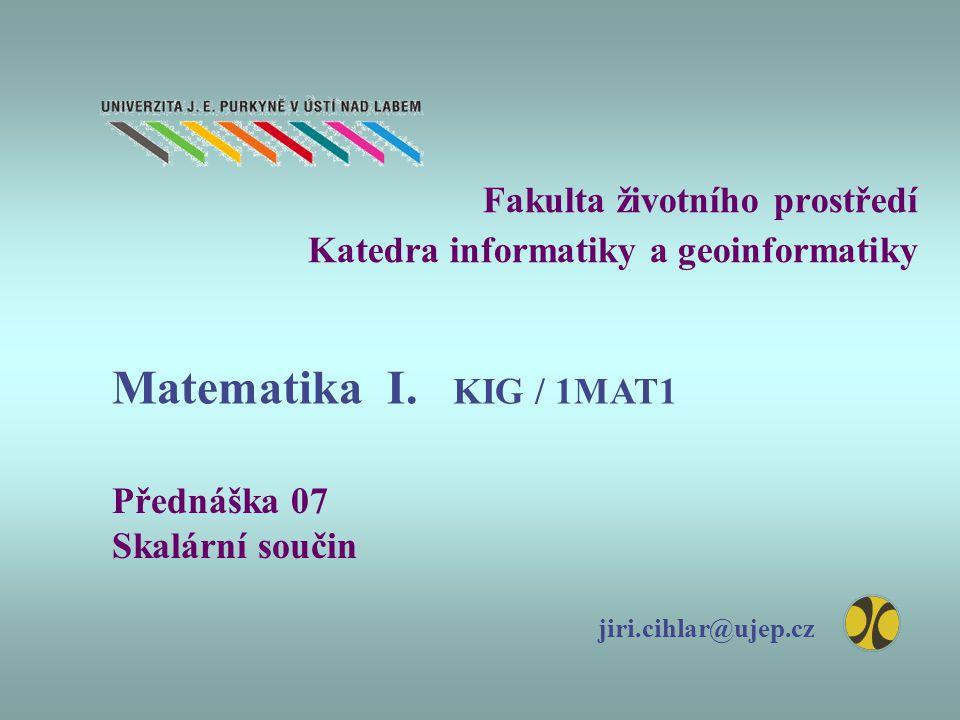 Fakulta životního prostředí Katedra informatiky a geoinformatiky Přednáška 07 Skalární součin jiri.cihlar@ujep.cz Matematika I. KIG / 1MAT1