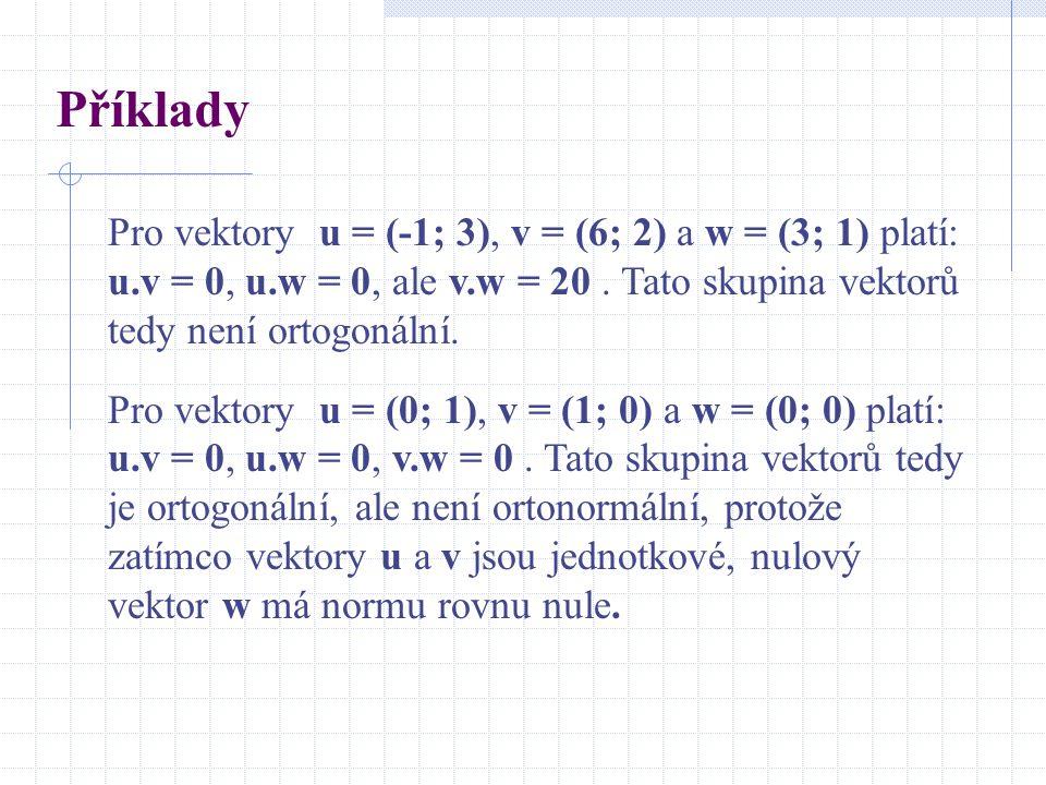 Příklady Pro vektory u = (-1; 3), v = (6; 2) a w = (3; 1) platí: u.v = 0, u.w = 0, ale v.w = 20. Tato skupina vektorů tedy není ortogonální. Pro vekto