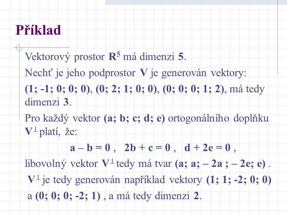 Příklad Vektorový prostor R 5 má dimenzi 5. Nechť je jeho podprostor V je generován vektory: (1; -1; 0; 0; 0), (0; 2; 1; 0; 0), (0; 0; 0; 1; 2), má te