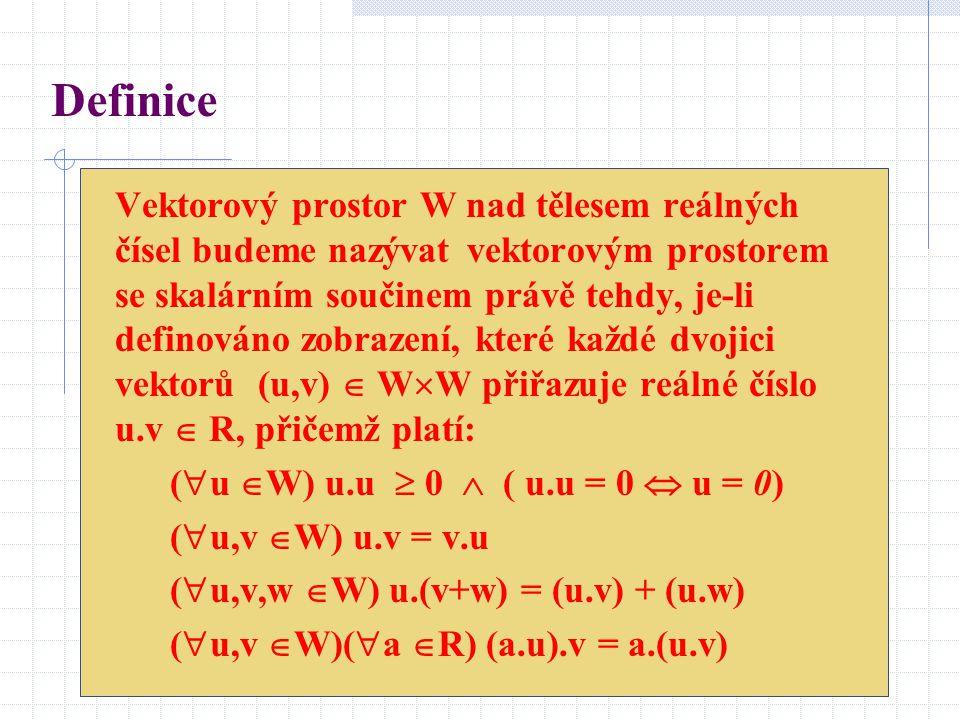 Definice Vektorový prostor W nad tělesem reálných čísel budeme nazývat vektorovým prostorem se skalárním součinem právě tehdy, je-li definováno zobraz