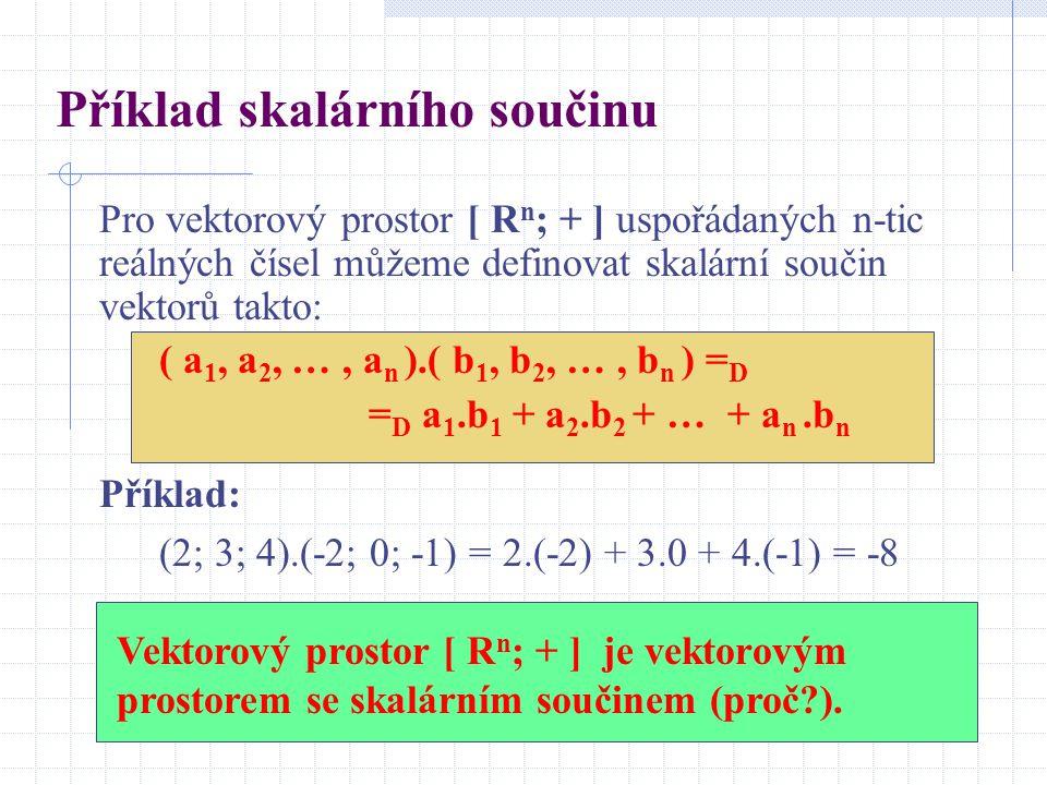 Příklad skalárního součinu Pro vektorový prostor [ R n ; + ] uspořádaných n-tic reálných čísel můžeme definovat skalární součin vektorů takto: ( a 1,