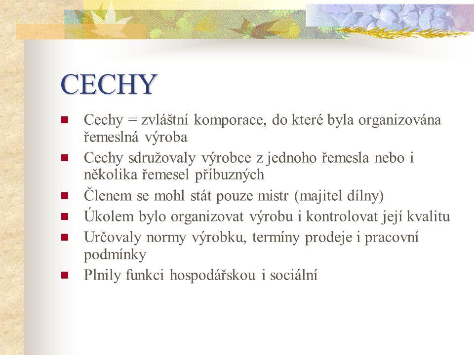 CECHY  Cechy = zvláštní komporace, do které byla organizována řemeslná výroba  Cechy sdružovaly výrobce z jednoho řemesla nebo i několika řemesel př