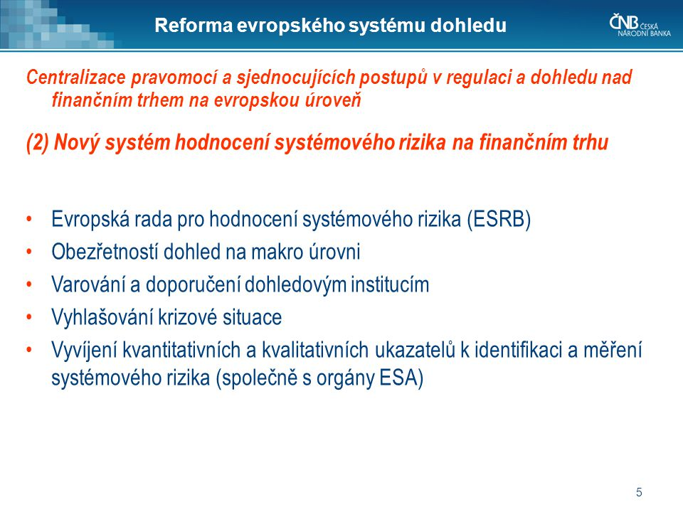 5 Reforma evropského systému dohledu (2) Nový systém hodnocení systémového rizika na finančním trhu •Evropská rada pro hodnocení systémového rizika (ESRB) •Obezřetností dohled na makro úrovni •Varování a doporučení dohledovým institucím •Vyhlašování krizové situace •Vyvíjení kvantitativních a kvalitativních ukazatelů k identifikaci a měření systémového rizika (společně s orgány ESA) Centralizace pravomocí a sjednocujících postupů v regulaci a dohledu nad finančním trhem na evropskou úroveň