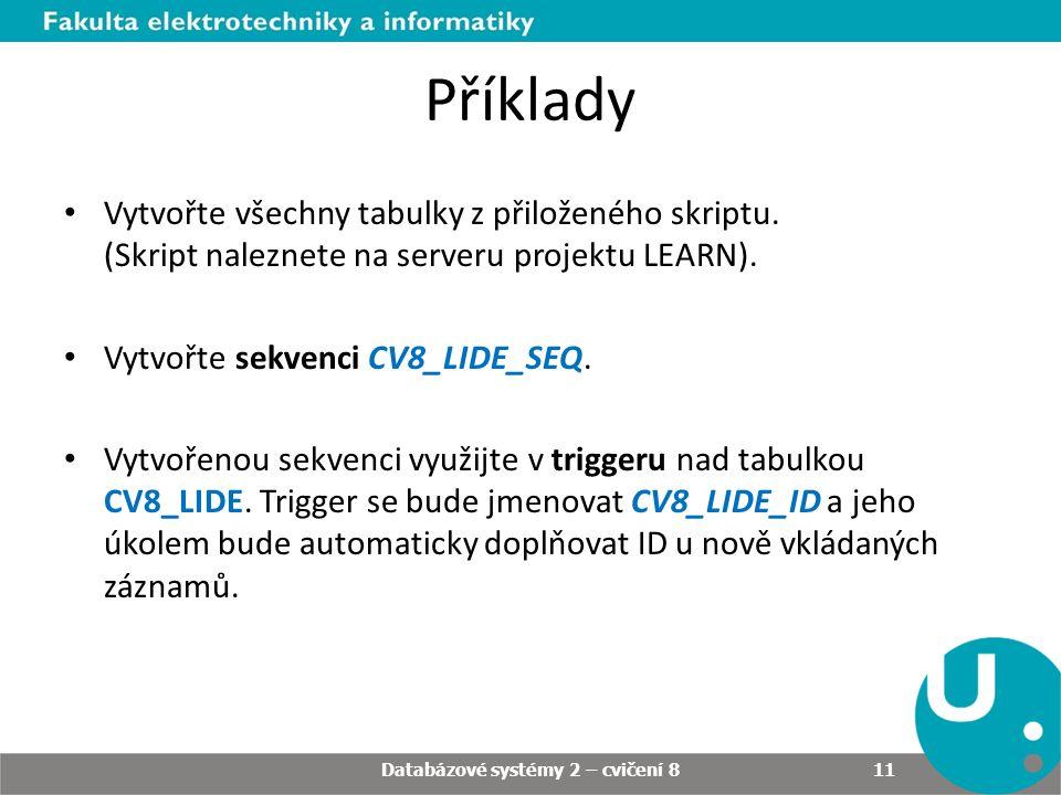Příklady • Vytvořte všechny tabulky z přiloženého skriptu. (Skript naleznete na serveru projektu LEARN). • Vytvořte sekvenci CV8_LIDE_SEQ. • Vytvořeno