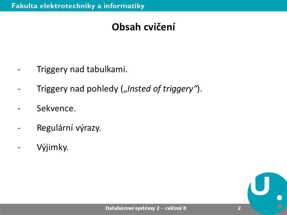 """Obsah cvičení -Triggery nad tabulkami. -Triggery nad pohledy (""""Insted of triggery""""). -Sekvence. -Regulární výrazy. -Výjimky. Databázové systémy 2 – cv"""