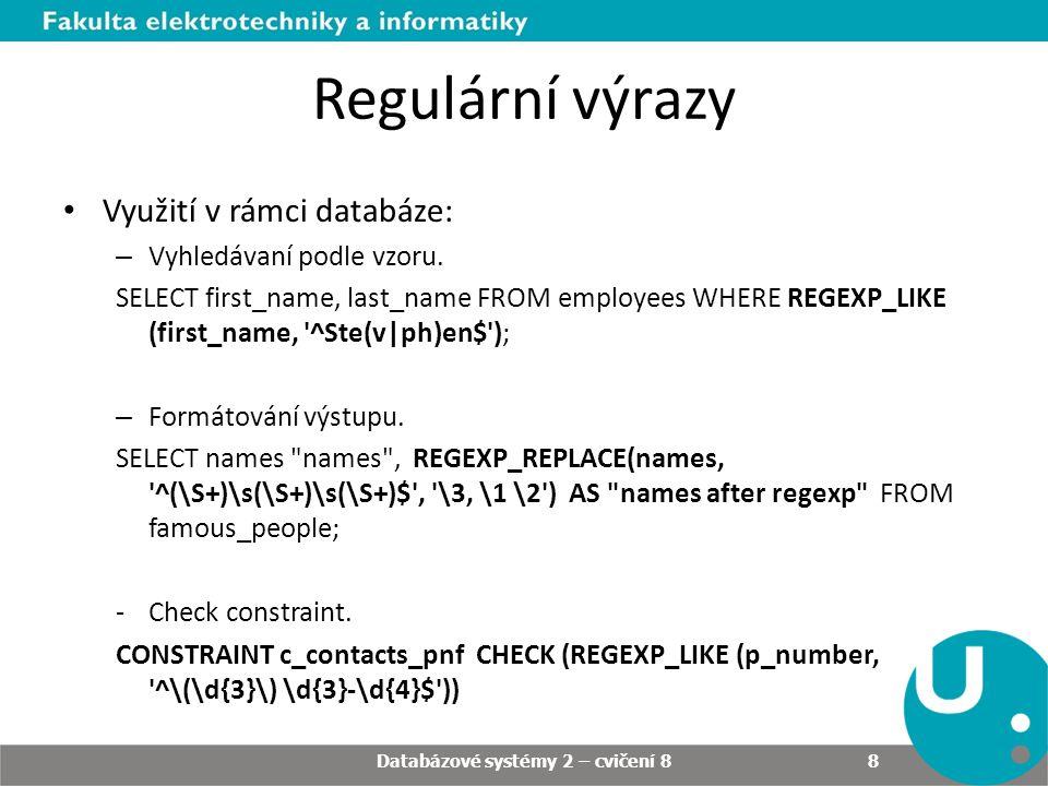 Regulární výrazy • Využití v rámci databáze: – Vyhledávaní podle vzoru. SELECT first_name, last_name FROM employees WHERE REGEXP_LIKE (first_name, '^S