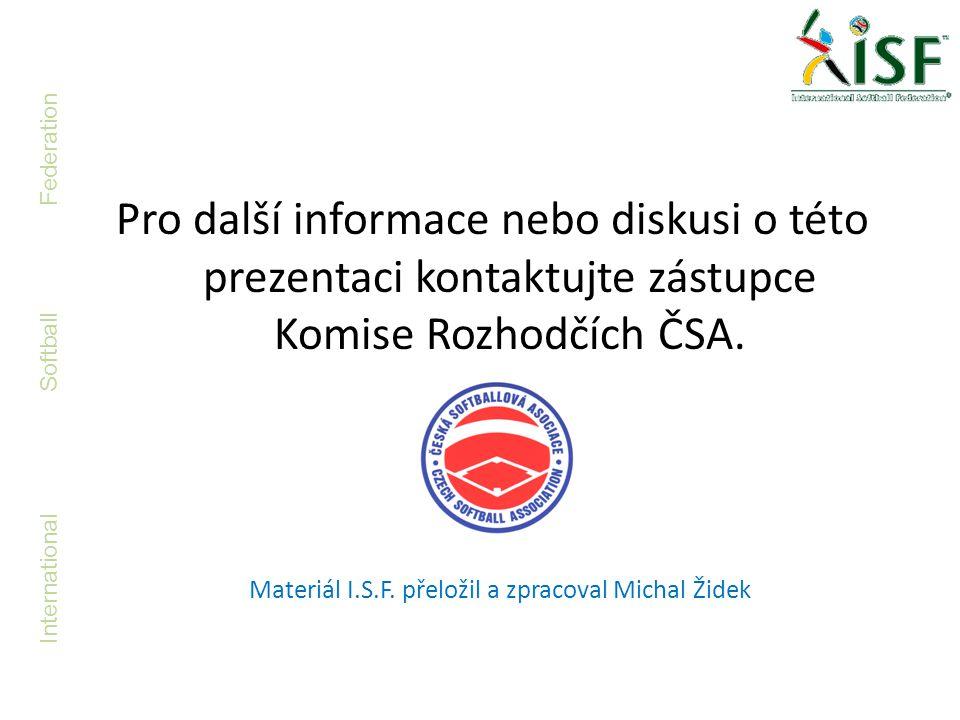 International Softball Federation Pro další informace nebo diskusi o této prezentaci kontaktujte zástupce Komise Rozhodčích ČSA. Materiál I.S.F. přelo