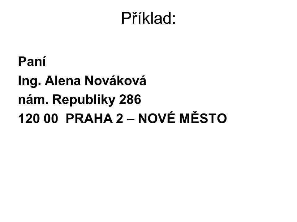Příklad: Paní Ing. Alena Nováková nám. Republiky 286 120 00 PRAHA 2 – NOVÉ MĚSTO