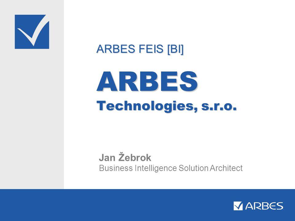 ARBES FEIS [BI] ARBES Technologies, s.r.o. Jan Žebrok Business Intelligence Solution Architect