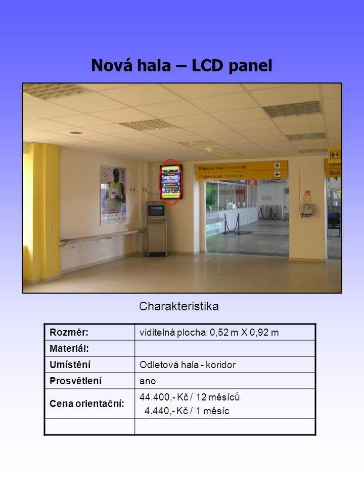 Nová hala – LCD panel Rozměr:viditelná plocha: 0,52 m X 0,92 m Materiál: UmístěníOdletová hala - koridor Prosvětleníano Cena orientační: 44.400,- Kč / 12 měsíců 4.440,- Kč / 1 měsíc Charakteristika