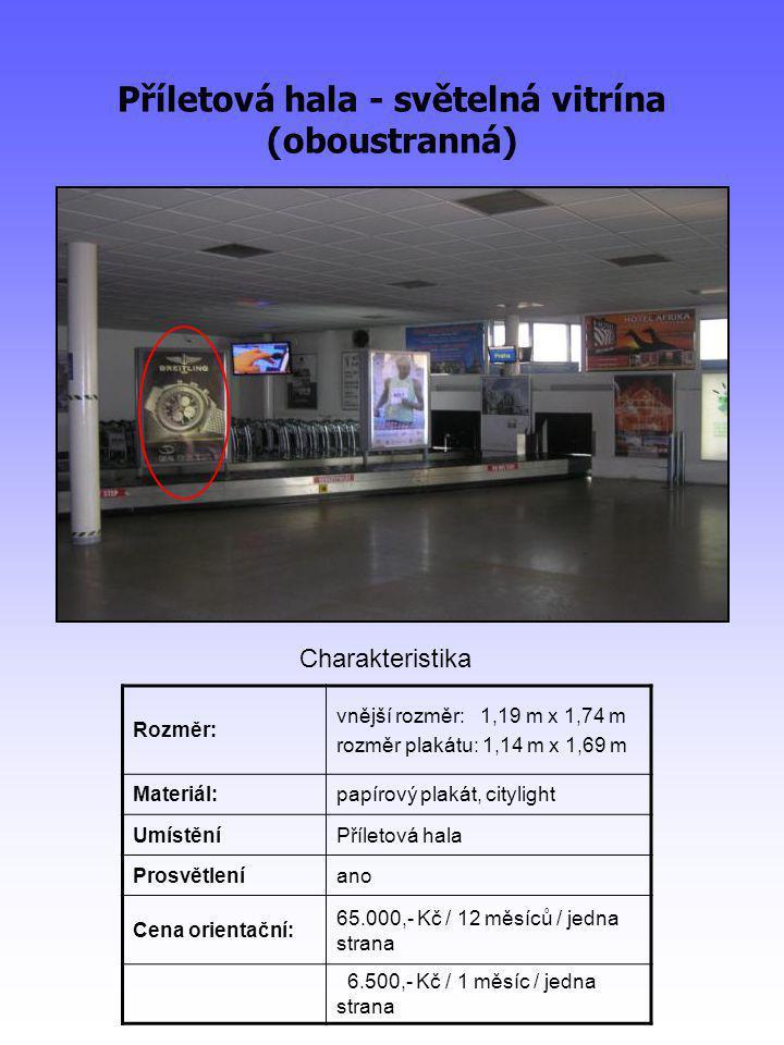 Příletová hala - světelná vitrína (oboustranná) Rozměr: vnější rozměr: 1,19 m x 1,74 m rozměr plakátu: 1,14 m x 1,69 m Materiál:papírový plakát, citylight UmístěníPříletová hala Prosvětleníano Cena orientační: 65.000,- Kč / 12 měsíců / jedna strana 6.500,- Kč / 1 měsíc / jedna strana Charakteristika