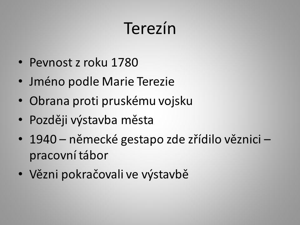 Terezín • Pevnost z roku 1780 • Jméno podle Marie Terezie • Obrana proti pruskému vojsku • Později výstavba města • 1940 – německé gestapo zde zřídilo věznici – pracovní tábor • Vězni pokračovali ve výstavbě