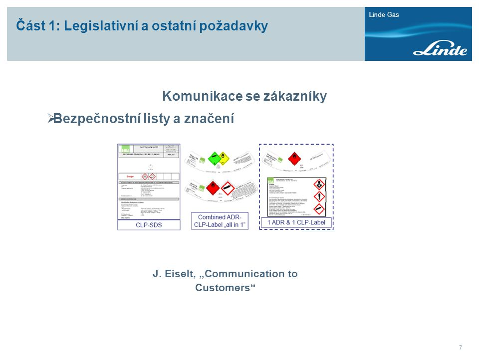 """Linde Gas 7 Část 1: Legislativní a ostatní požadavky Komunikace se zákazníky  Bezpečnostní listy a značení J. Eiselt, """"Communication to Customers"""""""