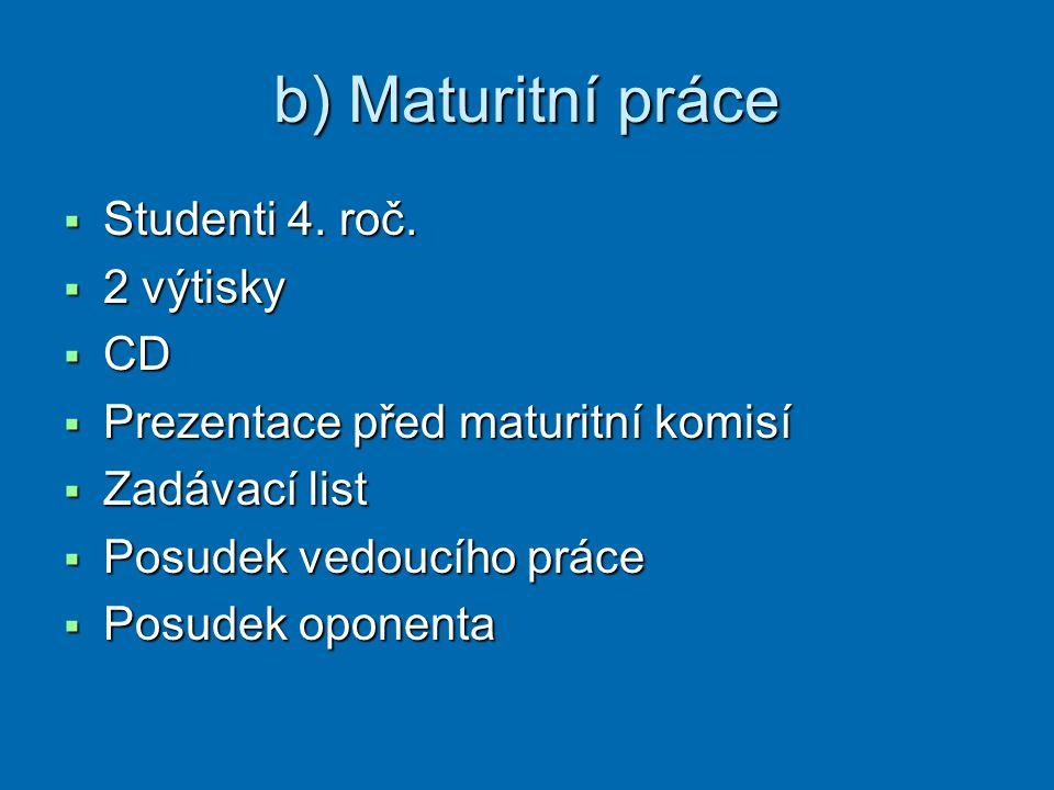 b) Maturitní práce  Studenti 4. roč.  2 výtisky  CD  Prezentace před maturitní komisí  Zadávací list  Posudek vedoucího práce  Posudek oponenta