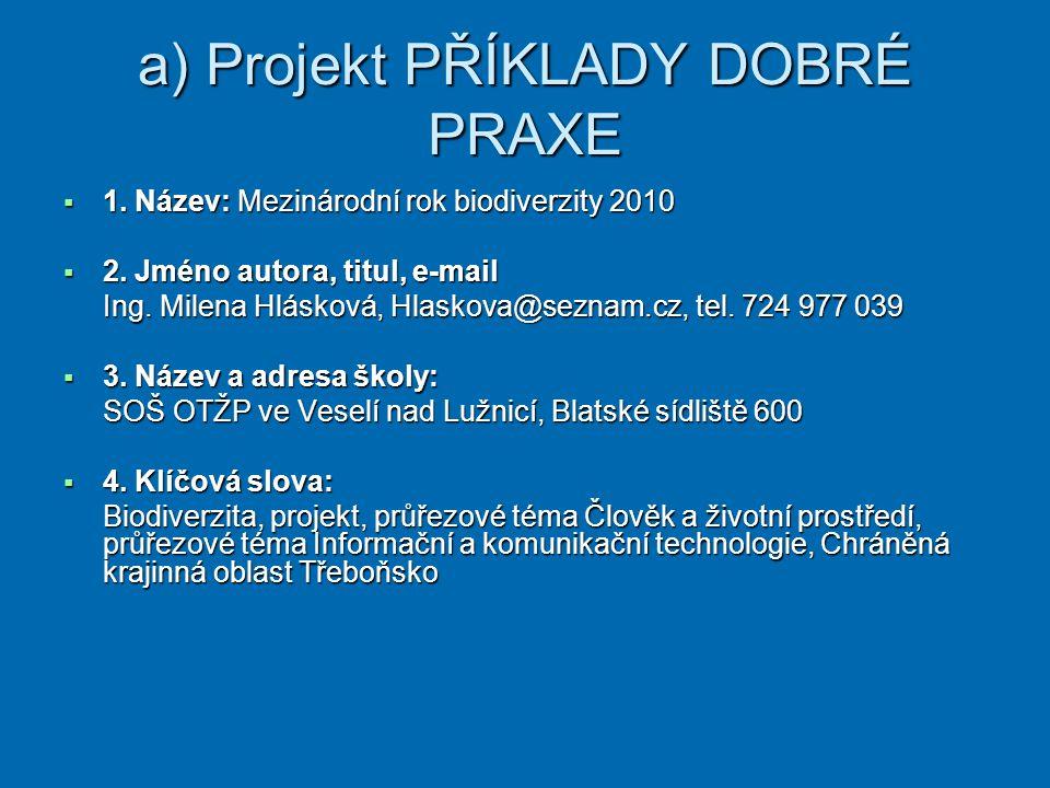 a) Projekt PŘÍKLADY DOBRÉ PRAXE  1. Název: Mezinárodní rok biodiverzity 2010  2. Jméno autora, titul, e-mail Ing. Milena Hlásková, Hlaskova@seznam.c