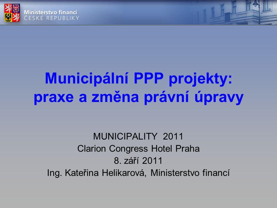 Municipální PPP projekty: praxe a změna právní úpravy MUNICIPALITY 2011 Clarion Congress Hotel Praha 8.