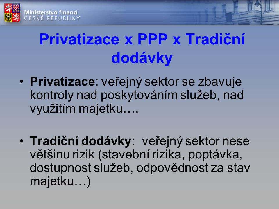 Privatizace x PPP x Tradiční dodávky •Privatizace: veřejný sektor se zbavuje kontroly nad poskytováním služeb, nad využitím majetku…. •Tradiční dodávk