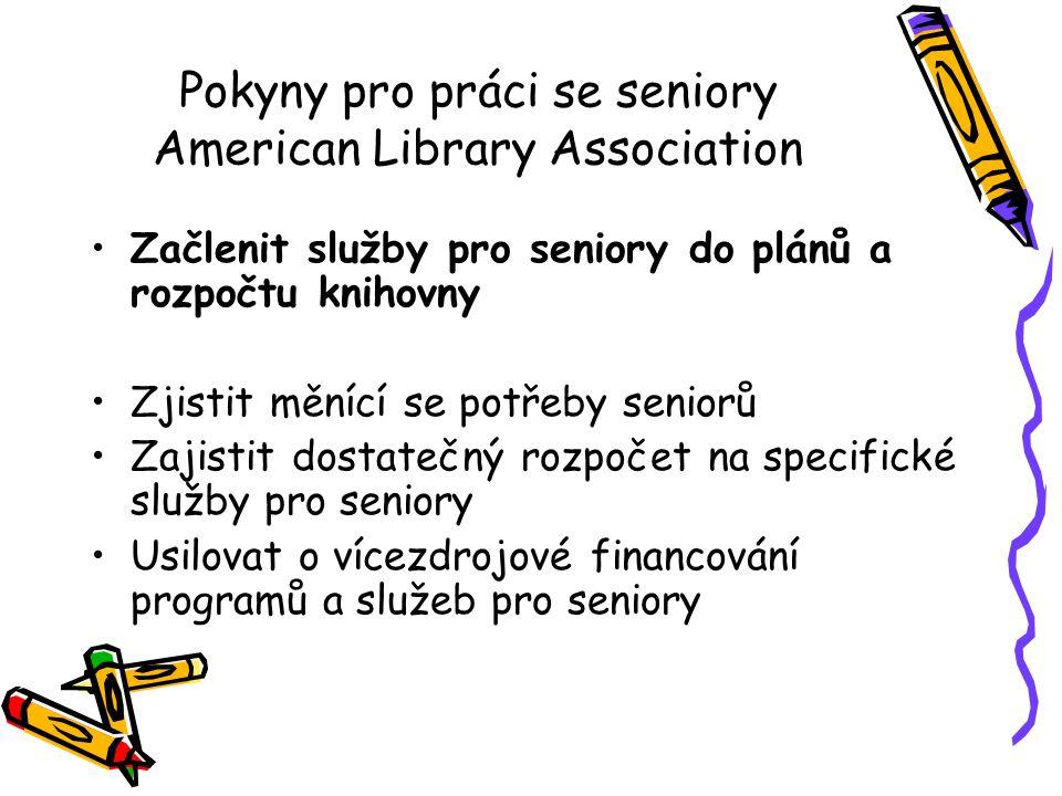 Pokyny pro práci se seniory American Library Association •Začlenit služby pro seniory do plánů a rozpočtu knihovny •Zjistit měnící se potřeby seniorů
