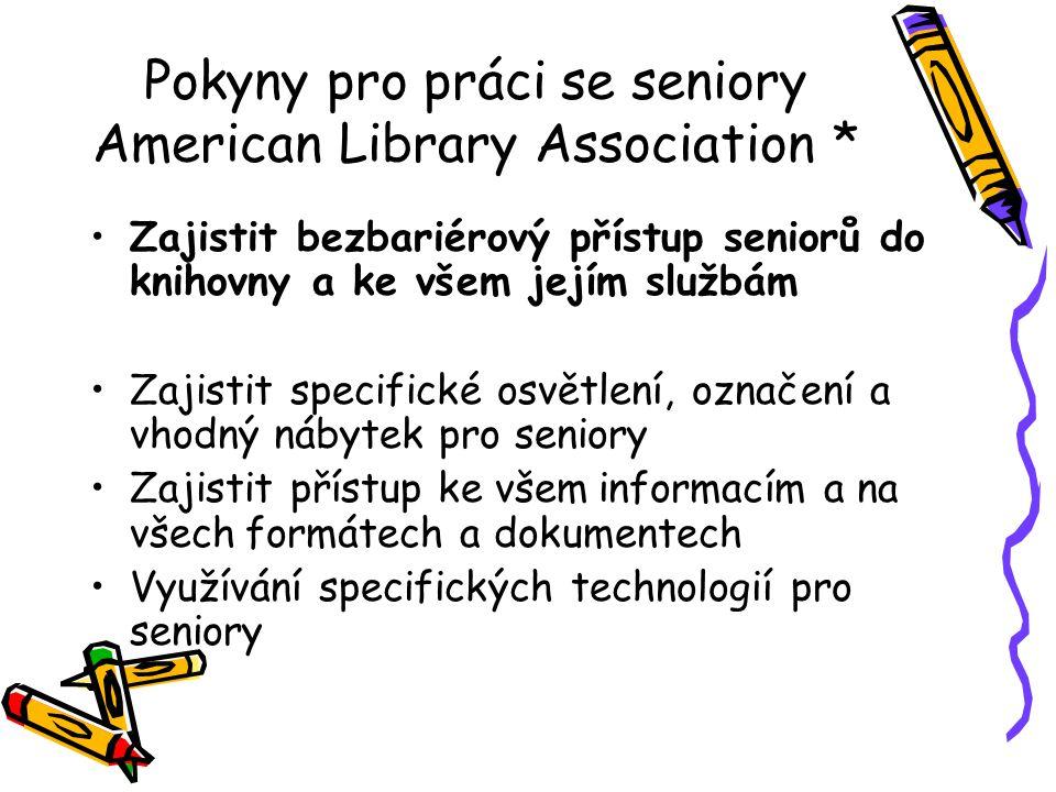 Pokyny pro práci se seniory American Library Association * •Zajistit bezbariérový přístup seniorů do knihovny a ke všem jejím službám •Zajistit specif
