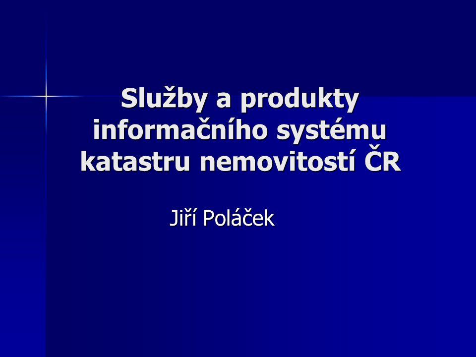 Služby a produkty informačního systému katastru nemovitostí ČR Jiří Poláček